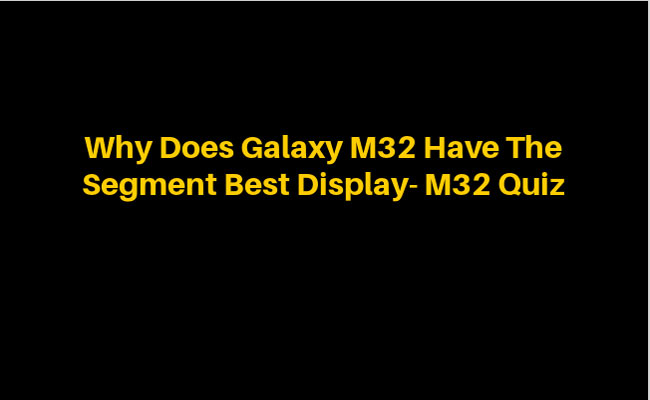Why Does Galaxy M32 Have The Segment Best Display- M32 Quiz